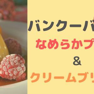 【バンクーバーで食べたい】なめらかクリームブリュレ&プリン