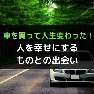 車を買って人生変わった!人を幸せにするものとの出会い