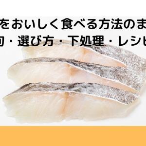 鱈(タラ)をおいしく食べる方法のまとめ【旬・選び方・下処理・レシピ】