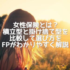 女性保険とは?積立型と掛け捨て型を比較して女性保険の選び方をFPがわかりやすく解説