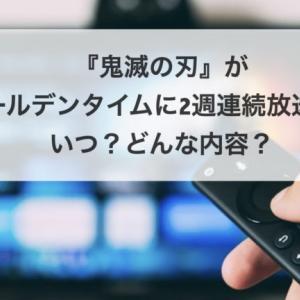 鬼滅の刃がゴールデンタイムに2週連続放送!!いつ?どんな内容?