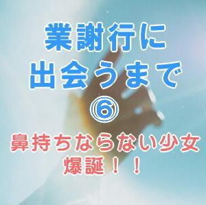 【業謝行に出会うまで⑥】鼻持ちならない少女・爆誕!