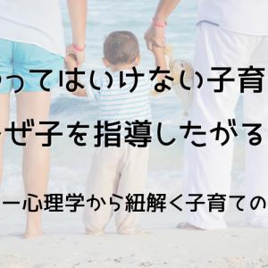 【やってはいけない子育て】親はなぜ子を指導したがるのか?アドラー心理学から紐解く子育てのヒント