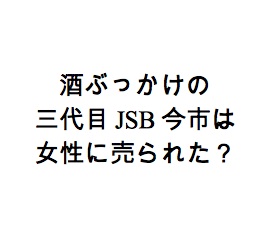 【三代目JSB今市】泥酔トラブル情報はナンパ女性に売られた?