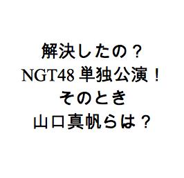 解決したの?NGT48が単独公演。そのとき山口真帆らは?