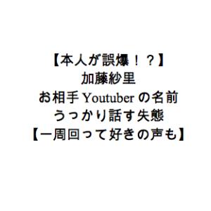 【本人が誤爆!?】加藤紗里、お相手Youtuberの名前をうっかり話す失態