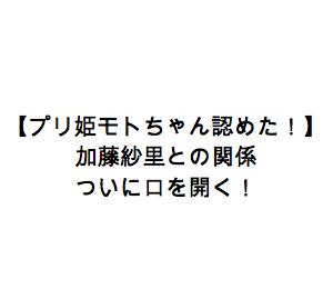 【プリ姫モトちゃん認めた!】ついに加藤紗里との関係について口を開く!