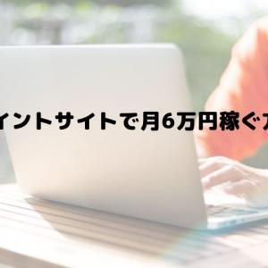 ポイントサイトで稼ぐ方法を調査!月6万円稼ぐのは可能か?