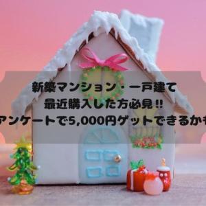 新築マンション・一戸建て購入を最近した方‼アンケートで5,000円ゲットできるかも