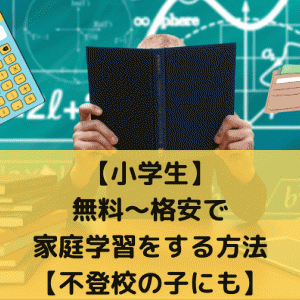 【小学生】無料~格安で家庭学習をする方法【不登校の子にも】