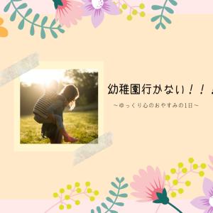 幼稚園行かない!!!~ゆっくり心のお休みの1日~