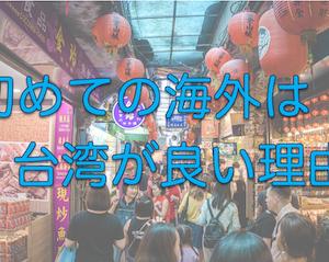 初めての海外旅行は台湾がおすすめな圧倒的理由6つ【治安OK】