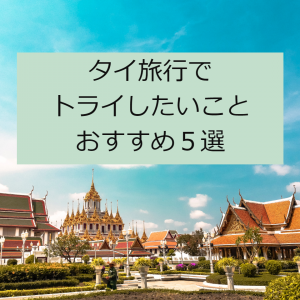 タイ旅行でトライしたいこと。おすすめ5選!