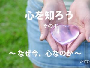 『心を知ろう』〜なぜ、今 心なのか〜  その1