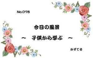 『今日の風景 〜 子供から学ぶ 〜』