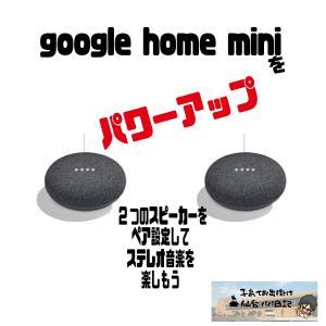 google home mini をパワーアップ、2つのスピーカーをペア設定してステレオ音楽を楽しもう