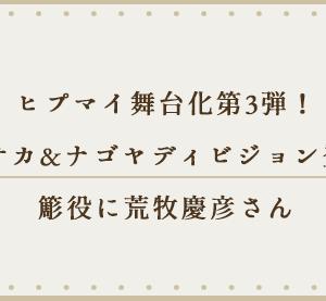 ヒプマイ舞台化第3弾!オオサカ&ナゴヤディビジョン登場!簓役に荒牧慶彦さん