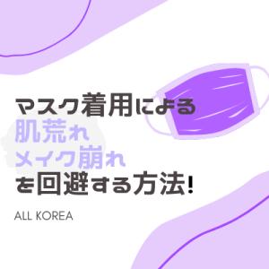 【韓国コスメ】マスクしても肌荒れしない・メイクがつかない・崩れないようにする方法!