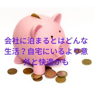 会社に泊まるとはどんな生活?以外と自宅より快適で『毎月2~3万円節約出来ます』