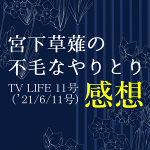 TV LIFE 2021年 11号(6/11号) 宮下草薙の不毛なやりとり 感想