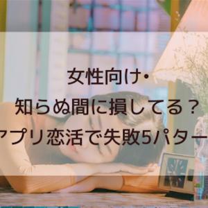 【女性向け】知らぬ間に損してる?アプリ恋活での失敗5例