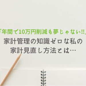 「年間で10万円削減も夢じゃない!!」家計管理の知識ゼロな私の家計見直し方法とは…
