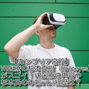【カンブリア宮殿】VR医療の杉本真樹(Holoeyes)がスゴイ!VR医療の内容や杉本氏の年齢wiki経歴は?