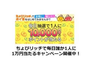 ちょびリッチで毎日誰かが1万円当たるキャンペーン開催中!