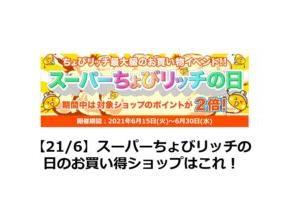 【21/6】スーパーちょびリッチの日のお買い得ショップはこれ!