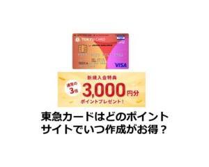 東急カードはどのポイントサイトでいつ作成がお得?