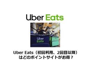 Uber Eats(初回注文、2回目以降注文)はどのポイントサイトがお得?