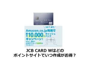 JCB CARD Wはどのポイントサイトでいつ作成がお得?