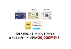 【過去最高!】イオンカード作成で最大20,000円分は今だけ!