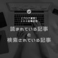 【ブログ運営】読まれている記事と検索されている記事 ♡200記事記念♡