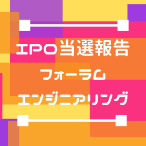 【投資】IPO当選報告(フォーラムエンジニアリング)