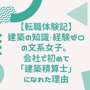【転職体験記】建築の知識・経験ゼロの文系女子。会社で初めて「建築積算士」になれた理由
