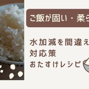 ご飯が固い!柔らかい!水加減を間違えた時の対応策とおたすけレシピ