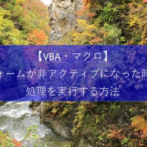【ExcelVBA フォーム&コントロール】フォームが非アクティブになった時に処理を実行する方法を教えて!
