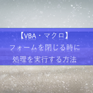 【ExcelVBA フォーム&コントロール】フォームを閉じる直前に処理を実行する方法を教えて!