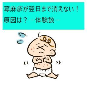 【育児】蕁麻疹が翌日まで消えない!!!原因は?-体験談-