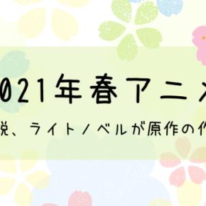 【2021年春アニメ】小説、ライトノベルが原作の作品まとめ
