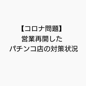 【コロナ問題】営業再開したパチンコ店の対策状況