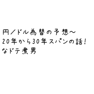 円/ドルの予想~20年から30年スパンの話!なドテ煮男
