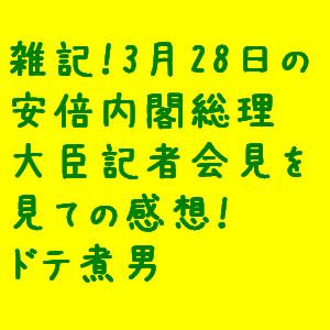 雑記! 3月28日の安倍内閣総理大臣記者会見を見ての感想!  なドテ煮男