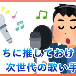 今のうちに推しておけ!次世代の歌い手たち #1