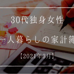 30代独身女性 一人暮らしの家計簿【2021年3月】