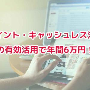 ポイント・キャッシュレス決済の有効活用で年間6万円!