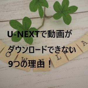 【解決策】U-NEXTで動画がダウンロードできない9つの理由!