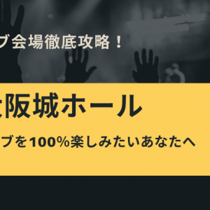 【ライブ会場】大阪城ホール攻略情報まとめ!