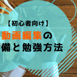 【実際の経験談】動画編集スキルの準備と勉強方法について